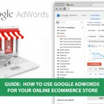 Guide on how to use Google adwords for your online ecommerce store